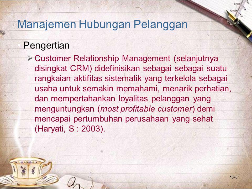 13–6 Manajemen Hubungan Pelanggan Pengertian  CRM adalah sebuah strategi bisnis yang tidak hanya berorientasi untuk meningkatkan volume transaksi, tujuan dari CRM adalah untuk meningkatkan profitabilitas, pendapatan, dan kepuasan konsumen.
