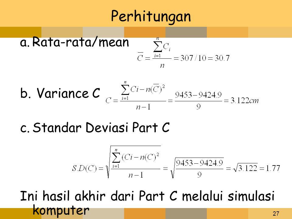 27 Perhitungan a.Rata-rata/mean b. Variance C c.Standar Deviasi Part C Ini hasil akhir dari Part C melalui simulasi komputer
