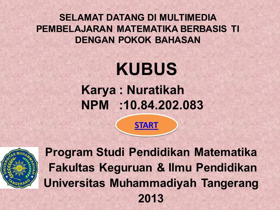 KUBUS Program Studi Pendidikan Matematika Fakultas Keguruan & Ilmu Pendidikan Universitas Muhammadiyah Tangerang 2013 SELAMAT DATANG DI MULTIMEDIA PEMBELAJARAN MATEMATIKA BERBASIS TI DENGAN POKOK BAHASAN START Karya : Nuratikah NPM :10.84.202.083