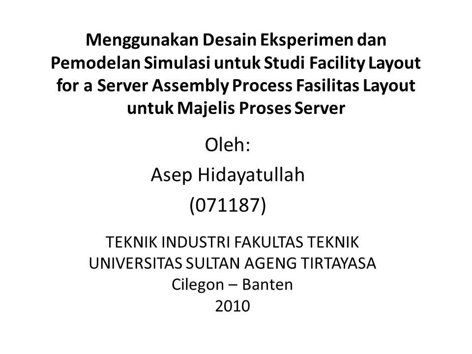 Menggunakan Desain Eksperimen dan Pemodelan Simulasi untuk Studi Facility Layout for a Server Assembly Process Fasilitas Layout untuk Majelis Proses Server Oleh: Asep Hidayatullah (071187) TEKNIK INDUSTRI FAKULTAS TEKNIK UNIVERSITAS SULTAN AGENG TIRTAYASA Cilegon – Banten 2010