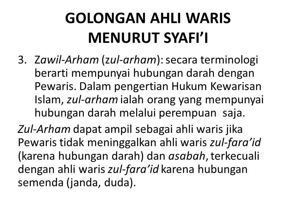 GOLONGAN AHLI WARIS MENURUT SYAFI'I 3.Zawil-Arham (zul-arham): secara terminologi berarti mempunyai hubungan darah dengan Pewaris. Dalam pengertian Hu