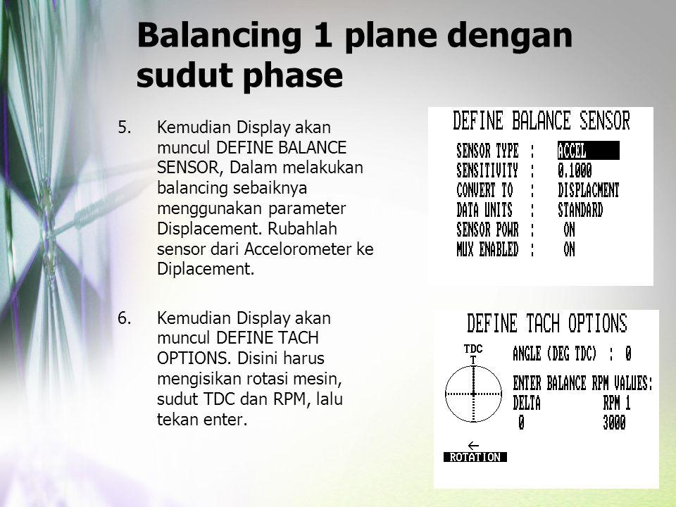Balancing 1 plane dengan sudut phase 5.Kemudian Display akan muncul DEFINE BALANCE SENSOR, Dalam melakukan balancing sebaiknya menggunakan parameter D