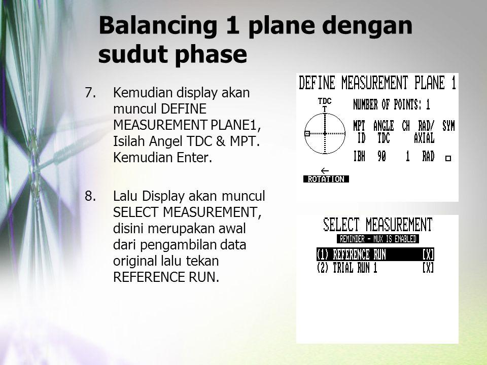 Balancing 1 plane dengan sudut phase 7.Kemudian display akan muncul DEFINE MEASUREMENT PLANE1, Isilah Angel TDC & MPT. Kemudian Enter. 8.Lalu Display