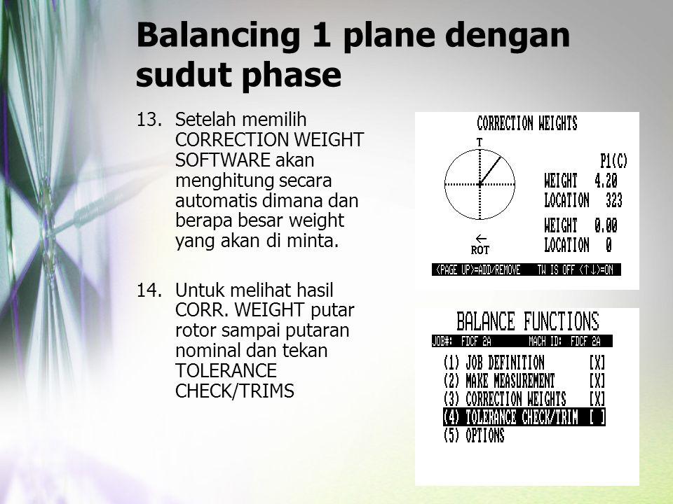 Balancing 1 plane dengan sudut phase 13.Setelah memilih CORRECTION WEIGHT SOFTWARE akan menghitung secara automatis dimana dan berapa besar weight yan