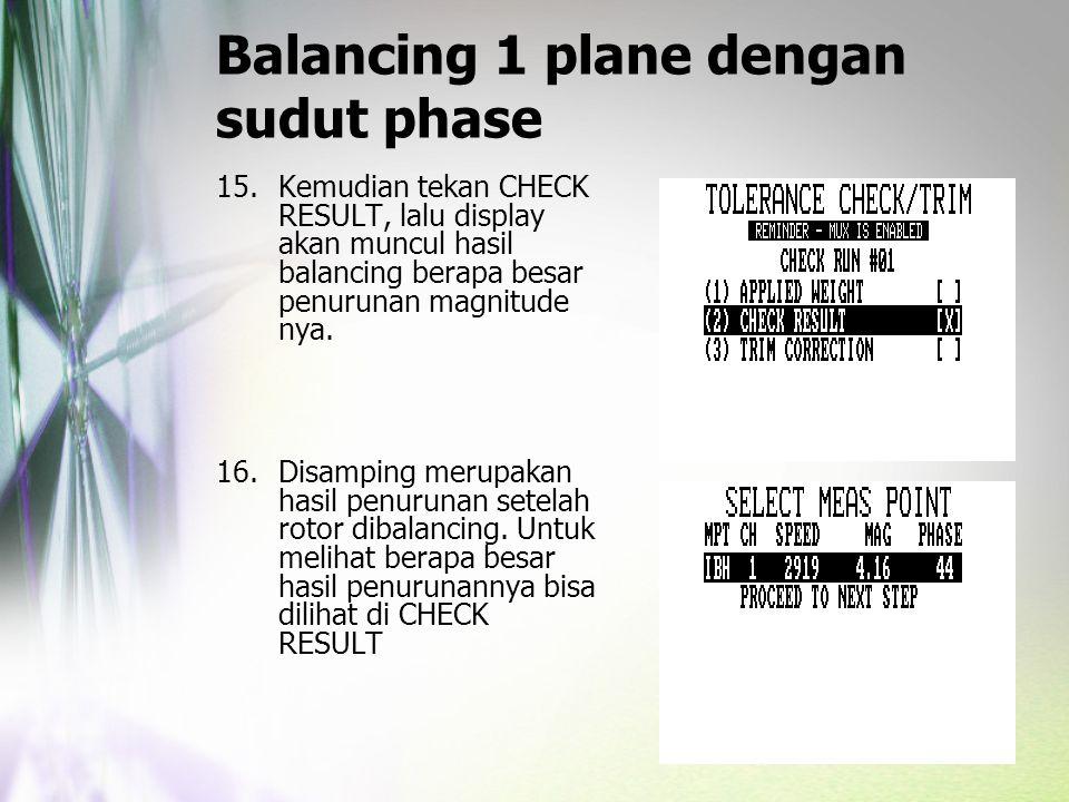 Balancing 1 plane dengan sudut phase 15.Kemudian tekan CHECK RESULT, lalu display akan muncul hasil balancing berapa besar penurunan magnitude nya. 16