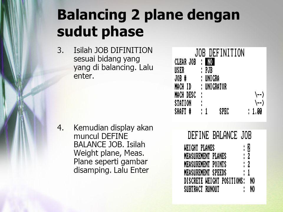 Balancing 2 plane dengan sudut phase 3.Isilah JOB DIFINITION sesuai bidang yang yang di balancing. Lalu enter. 4.Kemudian display akan muncul DEFINE B