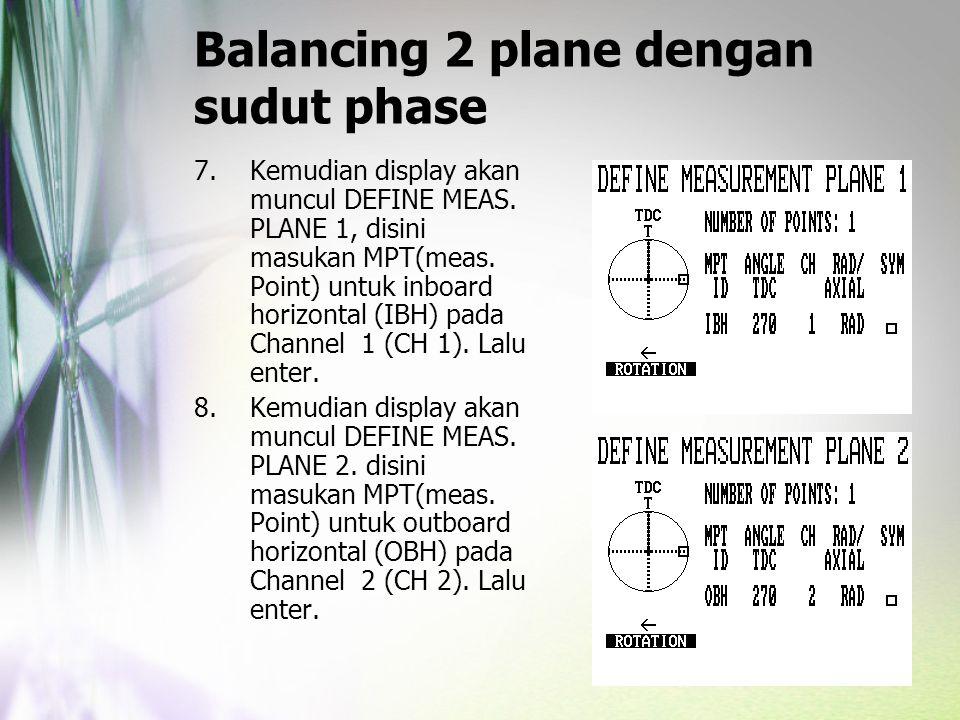 Balancing 2 plane dengan sudut phase 7.Kemudian display akan muncul DEFINE MEAS. PLANE 1, disini masukan MPT(meas. Point) untuk inboard horizontal (IB
