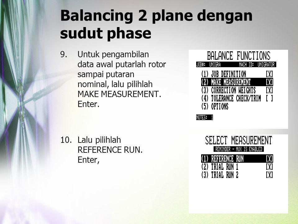 Balancing 2 plane dengan sudut phase 9.Untuk pengambilan data awal putarlah rotor sampai putaran nominal, lalu pilihlah MAKE MEASUREMENT. Enter. 10.La