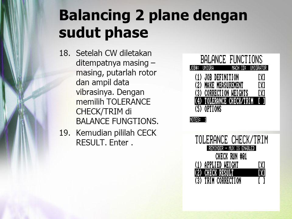 Balancing 2 plane dengan sudut phase 18.Setelah CW diletakan ditempatnya masing – masing, putarlah rotor dan ampil data vibrasinya. Dengan memilih TOL