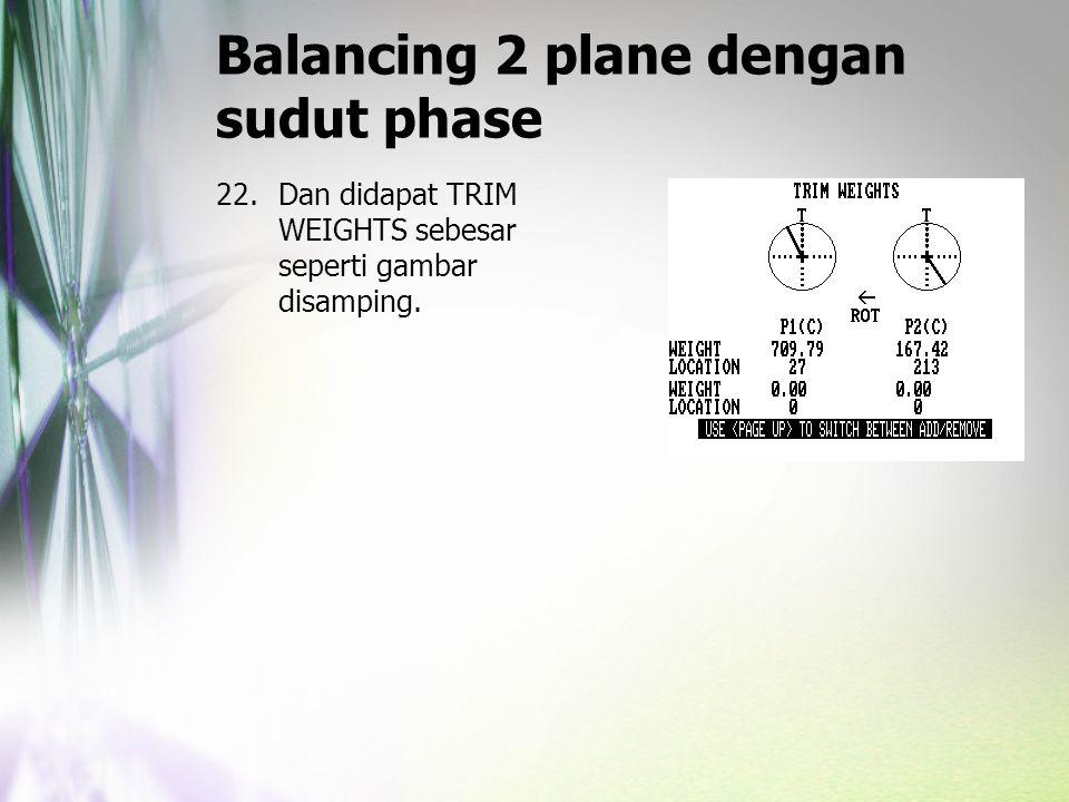 Balancing 2 plane dengan sudut phase 22.Dan didapat TRIM WEIGHTS sebesar seperti gambar disamping.