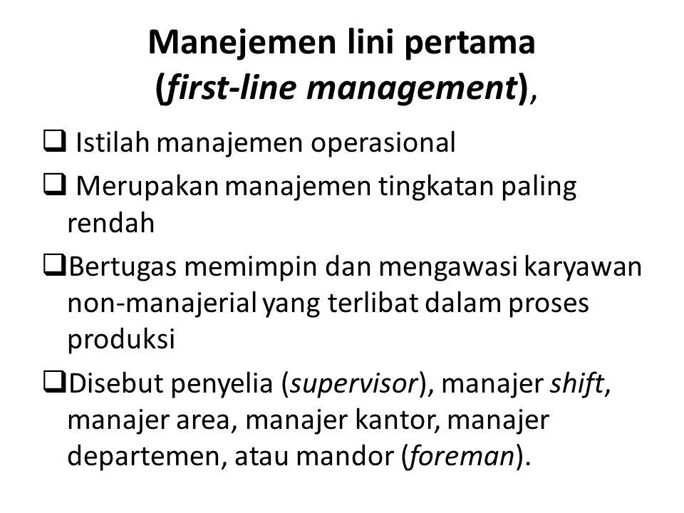 Manejemen lini pertama (first-line management),  Istilah manajemen operasional  Merupakan manajemen tingkatan paling rendah  Bertugas memimpin dan