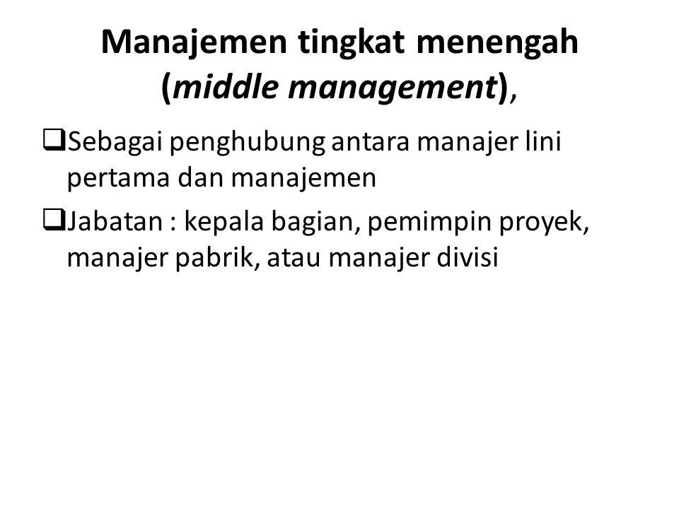 Manajemen tingkat menengah (middle management),  Sebagai penghubung antara manajer lini pertama dan manajemen  Jabatan : kepala bagian, pemimpin pro