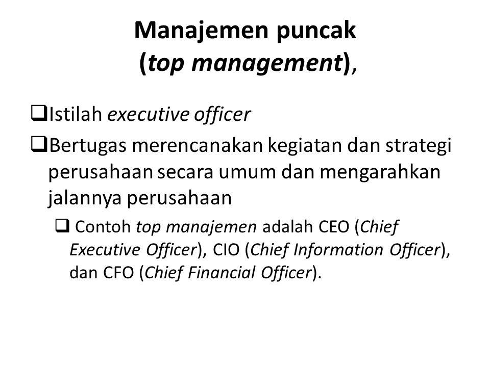 Manajemen puncak (top management),  Istilah executive officer  Bertugas merencanakan kegiatan dan strategi perusahaan secara umum dan mengarahkan ja