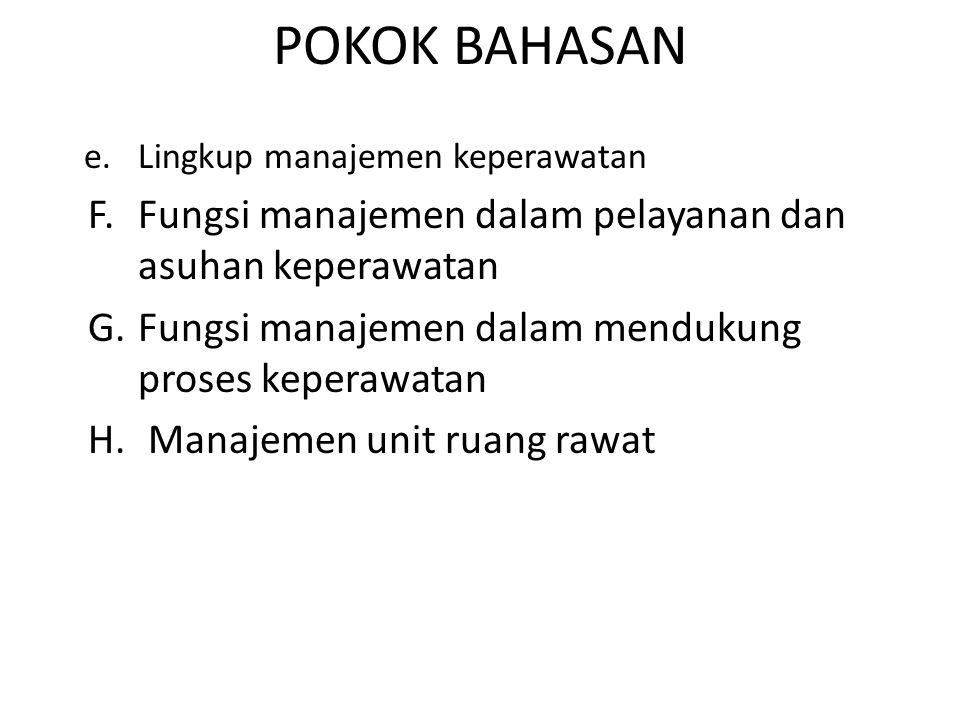 POKOK BAHASAN e.Lingkup manajemen keperawatan F.Fungsi manajemen dalam pelayanan dan asuhan keperawatan G.Fungsi manajemen dalam mendukung proses kepe