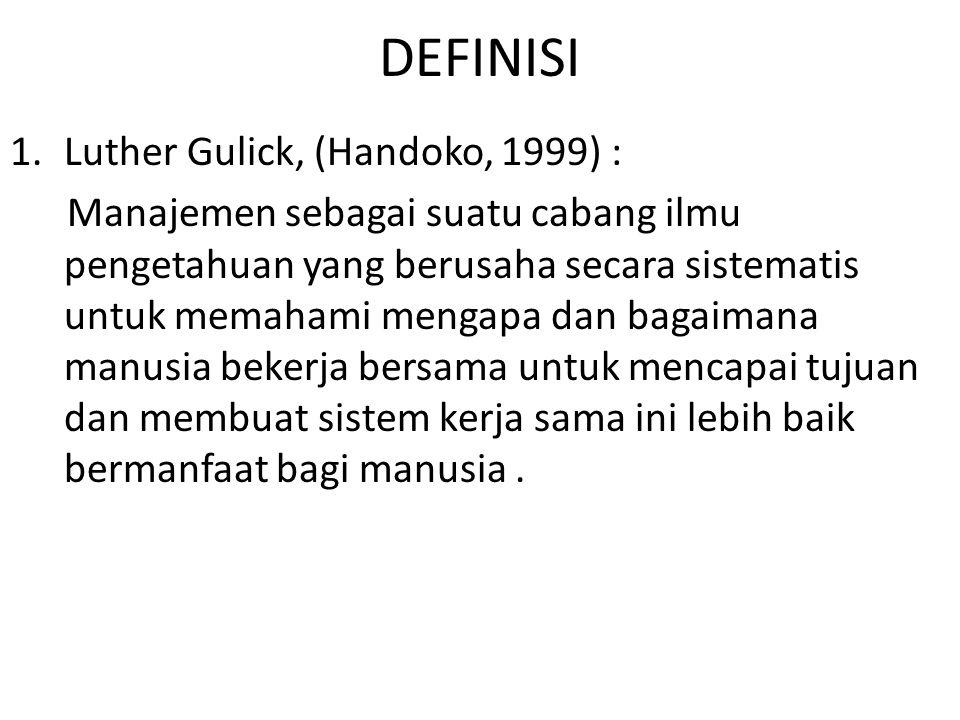 DEFINISI 1.Luther Gulick, (Handoko, 1999) : Manajemen sebagai suatu cabang ilmu pengetahuan yang berusaha secara sistematis untuk memahami mengapa dan