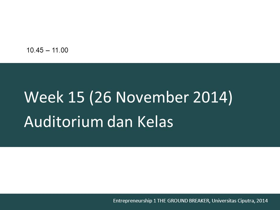 Entrepreneurship 1 THE GROUND BREAKER, Universitas Ciputra, 2014 Week 15 (26 November 2014) Auditorium dan Kelas 10.45 – 11.00