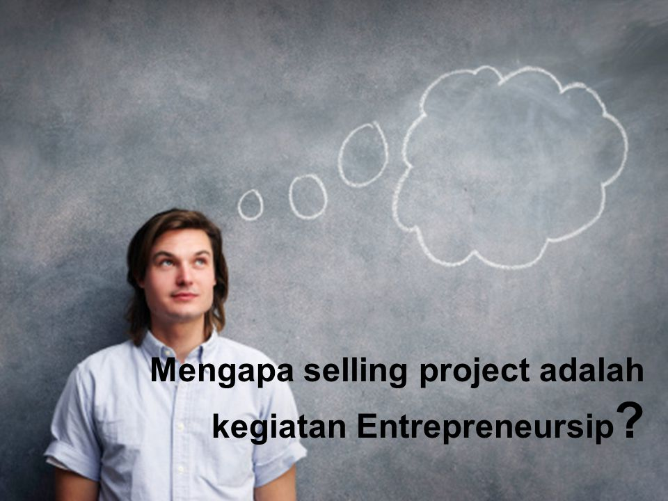 Entrepreneurship 1 THE GROUND BREAKER, Universitas Ciputra, 2014 Mengapa selling project adalah kegiatan Entrepreneursip ?