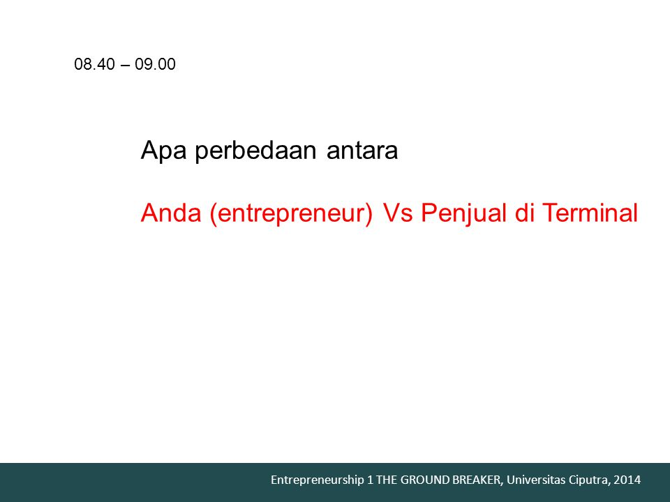 Entrepreneurship 1 THE GROUND BREAKER, Universitas Ciputra, 2014 Apa perbedaan antara Anda (entrepreneur) Vs Penjual di Terminal 08.40 – 09.00