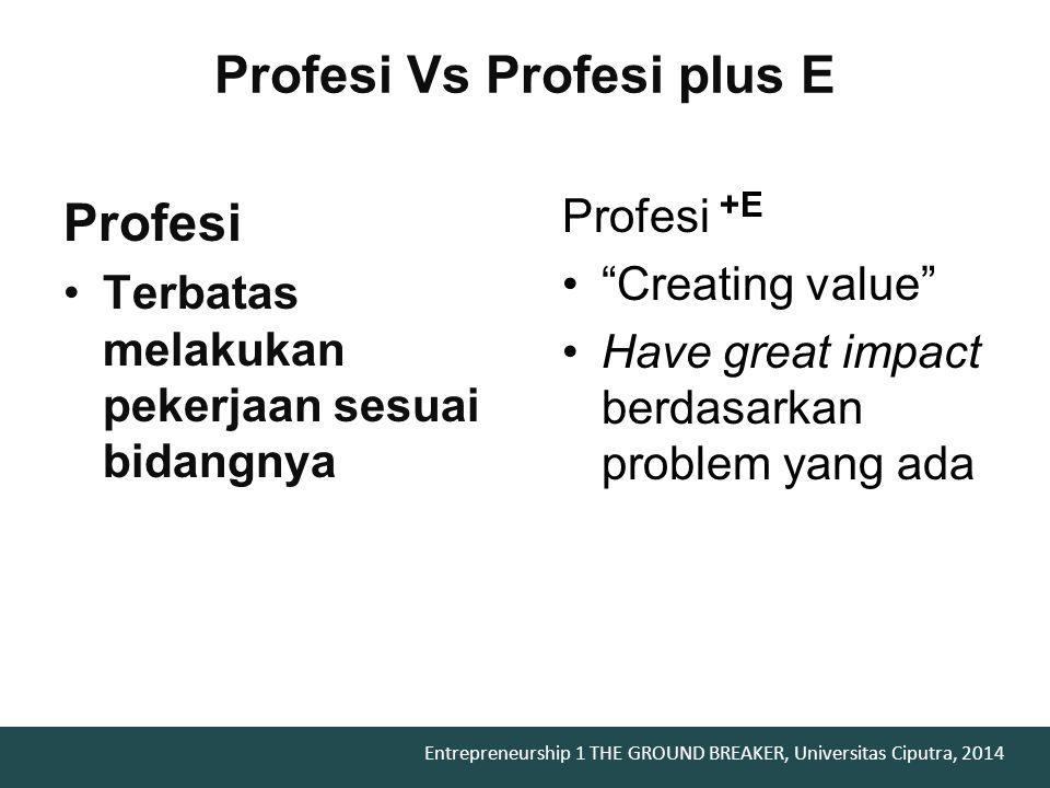 Entrepreneurship 1 THE GROUND BREAKER, Universitas Ciputra, 2014 Profesi Vs Profesi plus E Profesi Terbatas melakukan pekerjaan sesuai bidangnya Profesi +E Creating value Have great impact berdasarkan problem yang ada