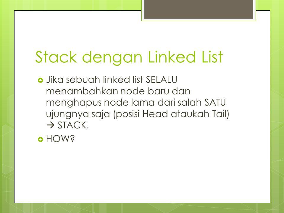 Stack dengan Linked List  Jika sebuah linked list SELALU menambahkan node baru dan menghapus node lama dari salah SATU ujungnya saja (posisi Head ata