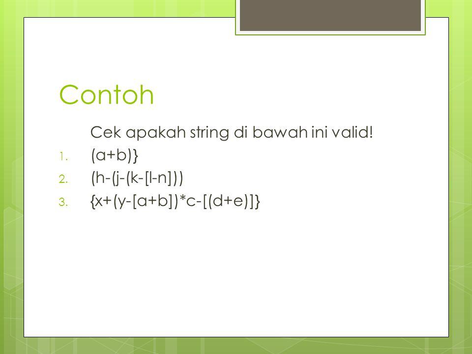 Contoh Cek apakah string di bawah ini valid! 1. (a+b)} 2. (h-(j-(k-[l-n])) 3. {x+(y-[a+b])*c-[(d+e)]}