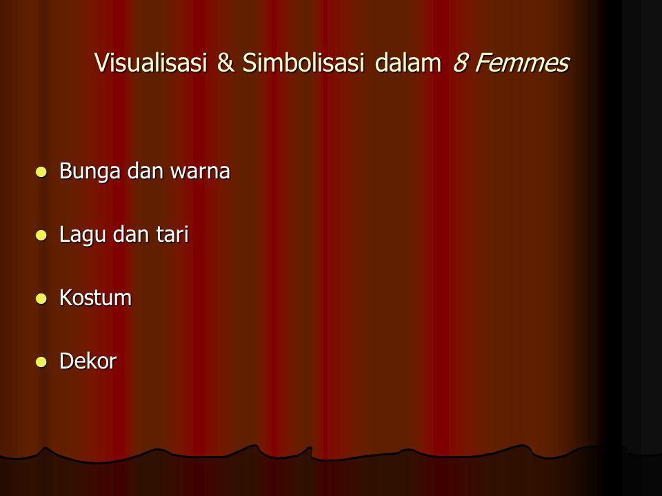 Visualisasi & Simbolisasi dalam 8 Femmes Bunga dan warna Bunga dan warna Lagu dan tari Lagu dan tari Kostum Kostum Dekor Dekor