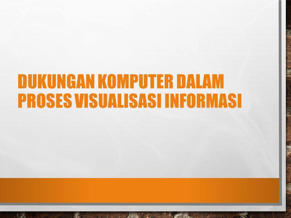 DUKUNGAN KOMPUTER DALAM PROSES VISUALISASI INFORMASI