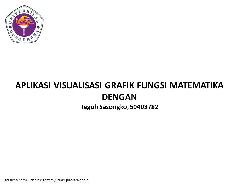 Abstrak ABSTRAKSI Teguh Sasongko, 50403782 APLIKASI VISUALISASI GRAFIK FUNGSI MATEMATIKA DENGAN MENGGUNAKAN JAVA 2 STANDART EDITION (J2SE) PI, Fakultas Teknologi Industri, 2011 Kata Kunci : Java 2D, Grafik Fungsi, Visualisasi ( xiii + 94 + Lampiran) Program visualisasi ini memanfaatkan teknologi 2D yang ada dalam java.