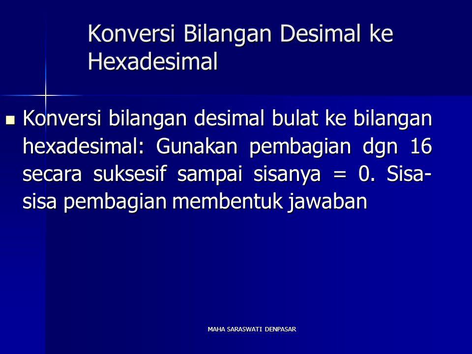 MAHA SARASWATI DENPASAR Konversi Bilangan Desimal ke Hexadesimal Konversi bilangan desimal bulat ke bilangan hexadesimal: Gunakan pembagian dgn 16 secara suksesif sampai sisanya = 0.