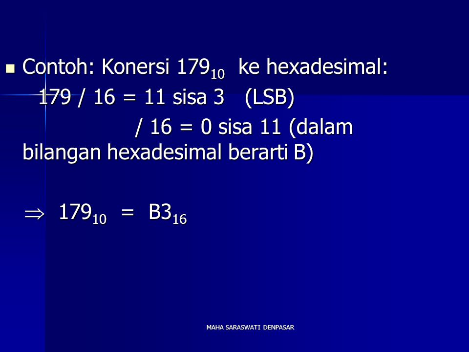 MAHA SARASWATI DENPASAR Contoh: Konersi 179 10 ke hexadesimal: Contoh: Konersi 179 10 ke hexadesimal: 179 / 16 = 11 sisa 3 (LSB) 179 / 16 = 11 sisa 3 (LSB) / 16 = 0 sisa 11 (dalam bilangan hexadesimal berarti B) / 16 = 0 sisa 11 (dalam bilangan hexadesimal berarti B)  179 10 = B3 16  179 10 = B3 16