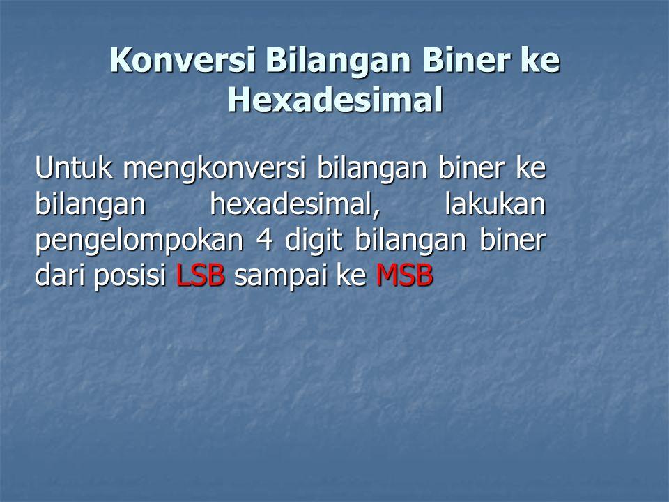 Konversi Bilangan Biner ke Hexadesimal Untuk mengkonversi bilangan biner ke bilangan hexadesimal, lakukan pengelompokan 4 digit bilangan biner dari posisi LSB sampai ke MSB