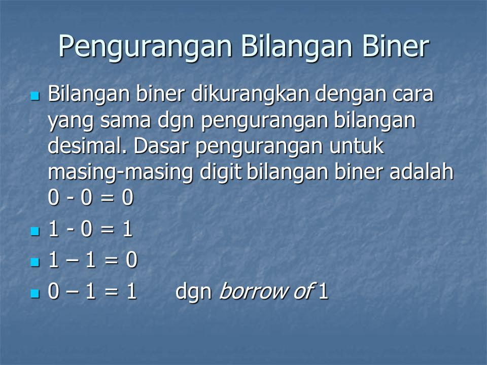 Pengurangan Bilangan Biner Bilangan biner dikurangkan dengan cara yang sama dgn pengurangan bilangan desimal. Dasar pengurangan untuk masing-masing di