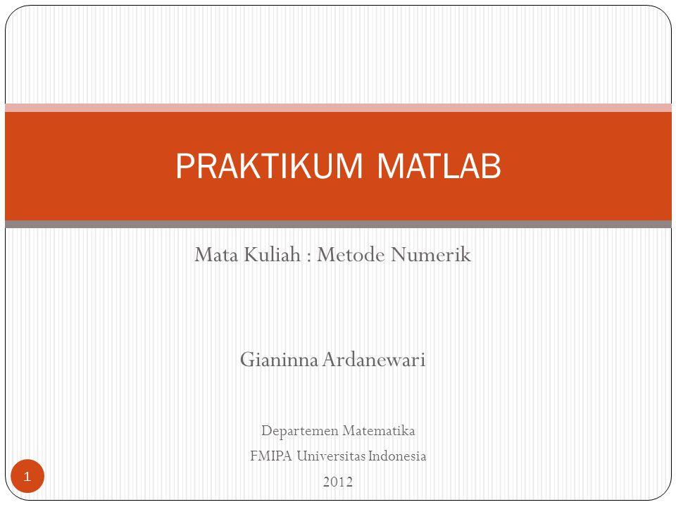 Mata Kuliah : Metode Numerik Gianinna Ardanewari PRAKTIKUM MATLAB Departemen Matematika FMIPA Universitas Indonesia 2012 1