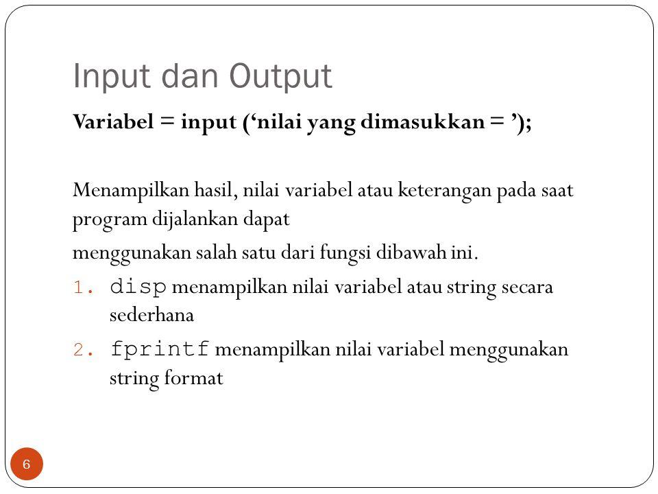 Input dan Output Variabel = input ('nilai yang dimasukkan = '); Menampilkan hasil, nilai variabel atau keterangan pada saat program dijalankan dapat m