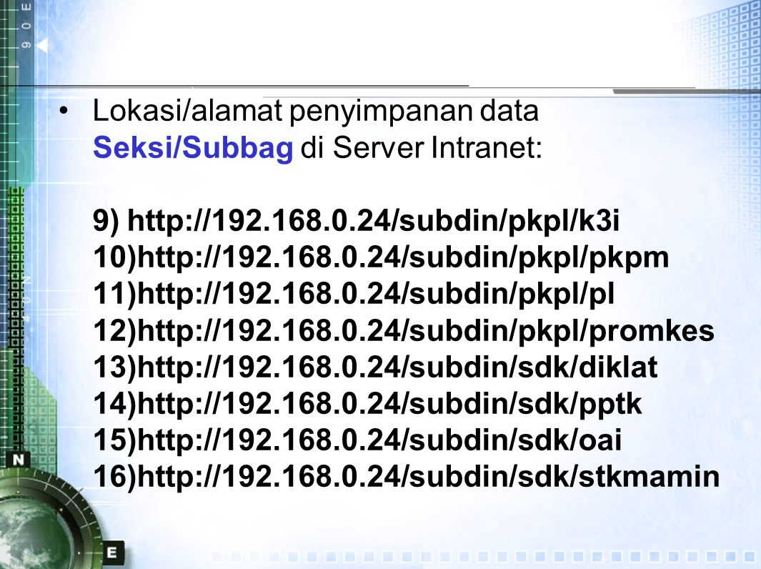 Lokasi/alamat penyimpanan data Seksi/Subbag di Server Intranet: 9)http://192.168.0.24/subdin/pkpl/k3i 10)http://192.168.0.24/subdin/pkpl/pkpm 11)http://192.168.0.24/subdin/pkpl/pl 12)http://192.168.0.24/subdin/pkpl/promkes 13)http://192.168.0.24/subdin/sdk/diklat 14)http://192.168.0.24/subdin/sdk/pptk 15)http://192.168.0.24/subdin/sdk/oai 16)http://192.168.0.24/subdin/sdk/stkmamin