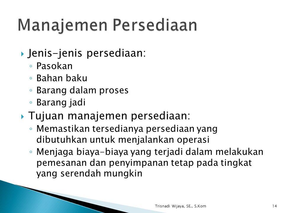  Jenis-jenis persediaan: ◦ Pasokan ◦ Bahan baku ◦ Barang dalam proses ◦ Barang jadi  Tujuan manajemen persediaan: ◦ Memastikan tersedianya persediaa