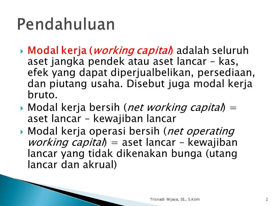  Modal kerja (working capital) adalah seluruh aset jangka pendek atau aset lancar – kas, efek yang dapat diperjualbelikan, persediaan, dan piutang us