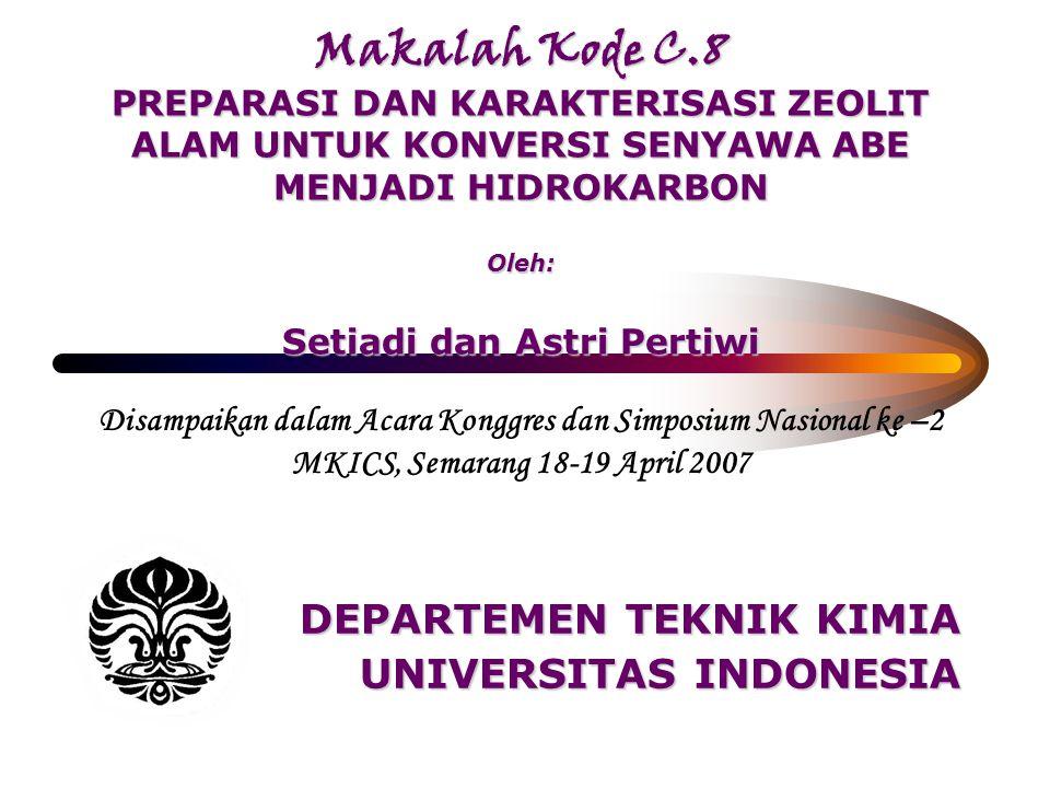 Makalah Kode C.8 PREPARASI DAN KARAKTERISASI ZEOLIT ALAM UNTUK KONVERSI SENYAWA ABE MENJADI HIDROKARBON Oleh: Setiadi dan Astri Pertiwi DEPARTEMEN TEKNIK KIMIA UNIVERSITAS INDONESIA Disampaikan dalam Acara Konggres dan Simposium Nasional ke –2 MKICS, Semarang 18-19 April 2007