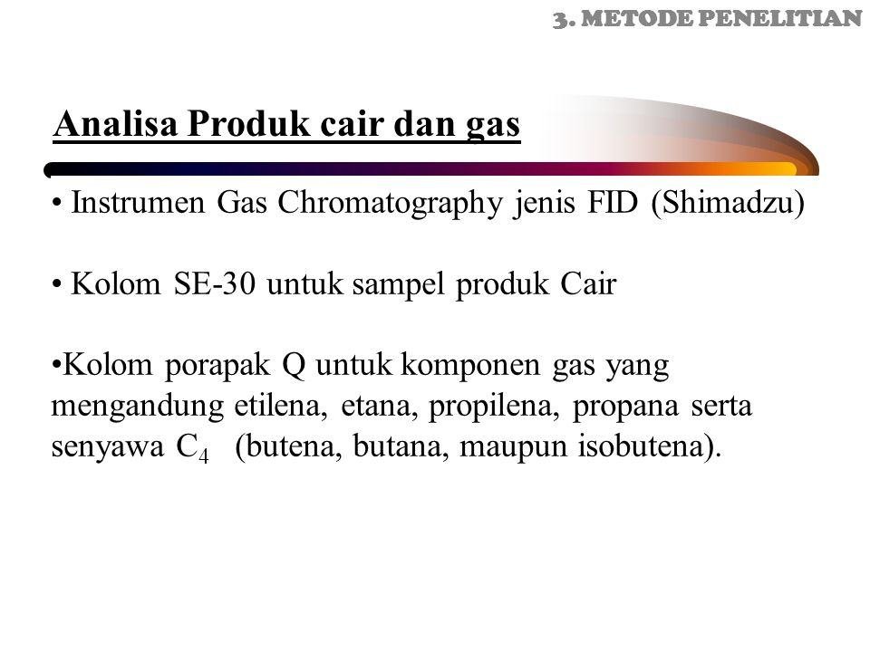 Instrumen Gas Chromatography jenis FID (Shimadzu) Kolom SE-30 untuk sampel produk Cair Kolom porapak Q untuk komponen gas yang mengandung etilena, etana, propilena, propana serta senyawa C 4 (butena, butana, maupun isobutena).