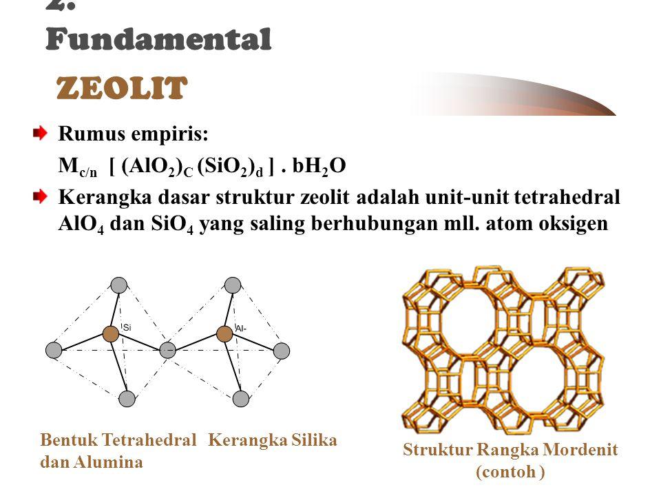 ZEOLIT Bentuk Tetrahedral Kerangka Silika dan Alumina 2. Fundamental Struktur Rangka Mordenit (contoh ) Rumus empiris: M c/n [ (AlO 2 ) C (SiO 2 ) d ]