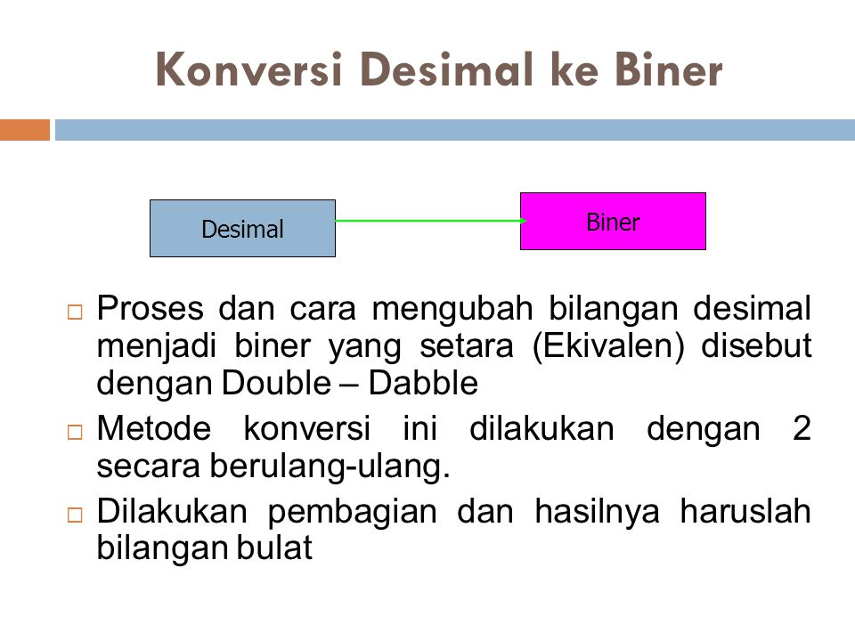 Konversi Desimal ke Biner  Proses dan cara mengubah bilangan desimal menjadi biner yang setara (Ekivalen) disebut dengan Double – Dabble  Metode konversi ini dilakukan dengan 2 secara berulang-ulang.
