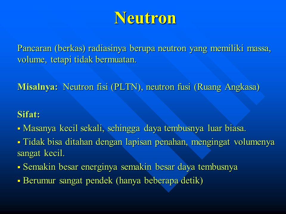 Neutron Pancaran (berkas) radiasinya berupa neutron yang memiliki massa, volume, tetapi tidak bermuatan. Misalnya: Neutron fisi (PLTN), neutron fusi (