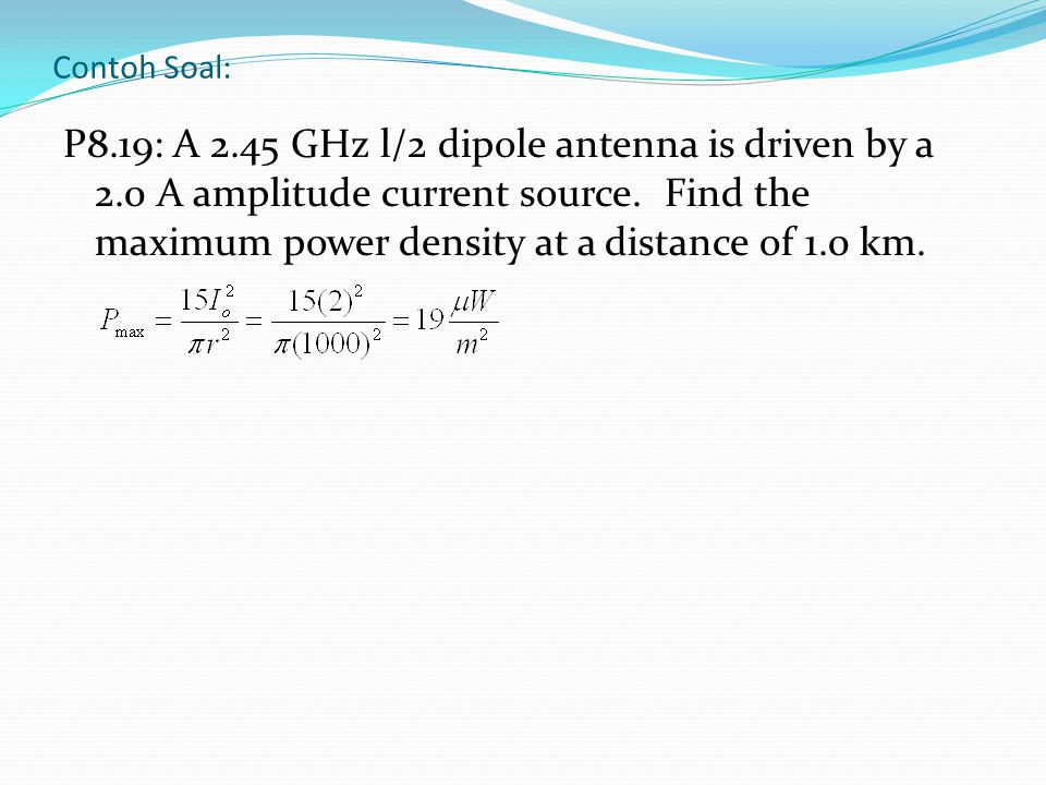 Contoh Soal: P8.19: A 2.45 GHz l/2 dipole antenna is driven by a 2.0 A amplitude current source. Find the maximum power density at a distance of 1.0 k