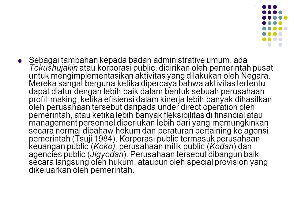 Sebagai tambahan kepada badan administrative umum, ada Tokushujakin atau korporasi public, didirikan oleh pemerintah pusat untuk mengimplementasikan aktivitas yang dilakukan oleh Negara.