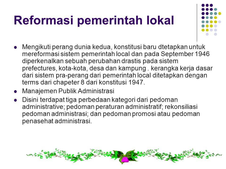 Reformasi pemerintah lokal Mengikuti perang dunia kedua, konstitusi baru dtetapkan untuk mereformasi sistem pemerintah local dan pada September 1946 diperkenalkan sebuah perubahan drastis pada sistem prefectures, kota-kota, desa dan kampung.