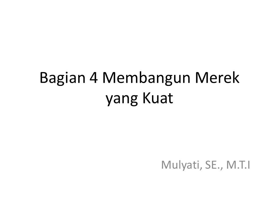 Bagian 4 Membangun Merek yang Kuat Mulyati, SE., M.T.I