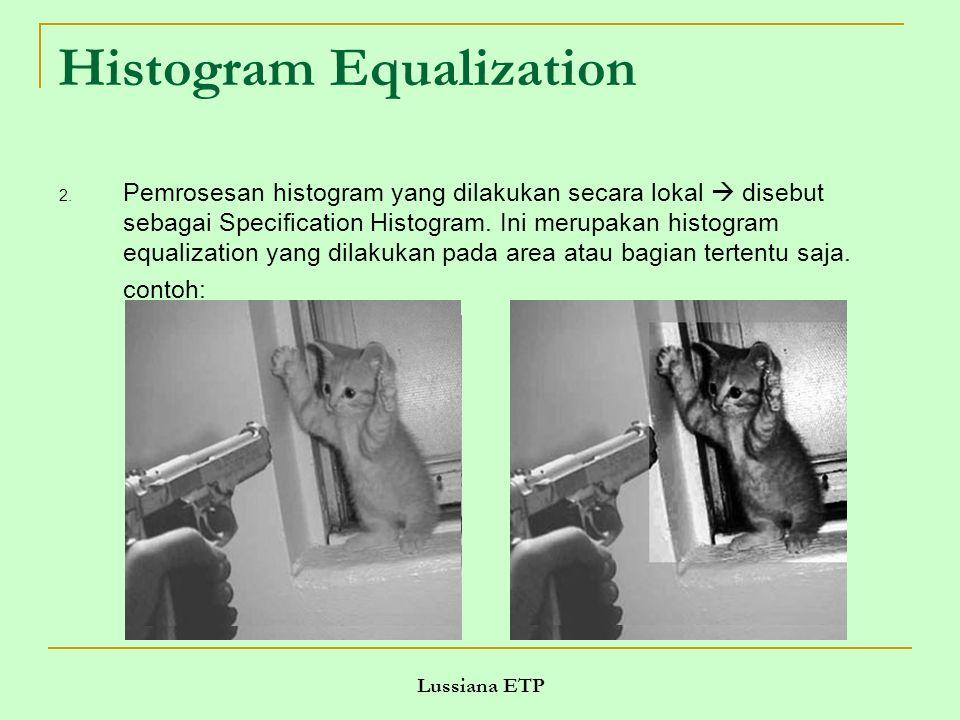 Lussiana ETP Histogram Equalization 2. Pemrosesan histogram yang dilakukan secara lokal  disebut sebagai Specification Histogram. Ini merupakan histo