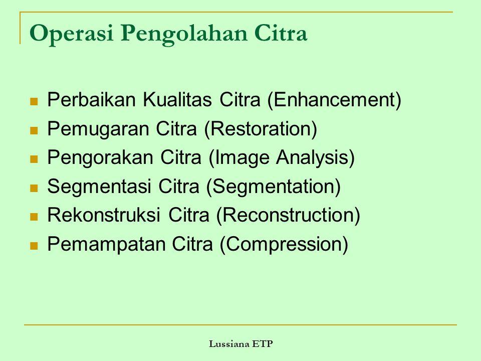 Lussiana ETP Operasi Pengolahan Citra Perbaikan Kualitas Citra (Enhancement) Pemugaran Citra (Restoration) Pengorakan Citra (Image Analysis) Segmentas