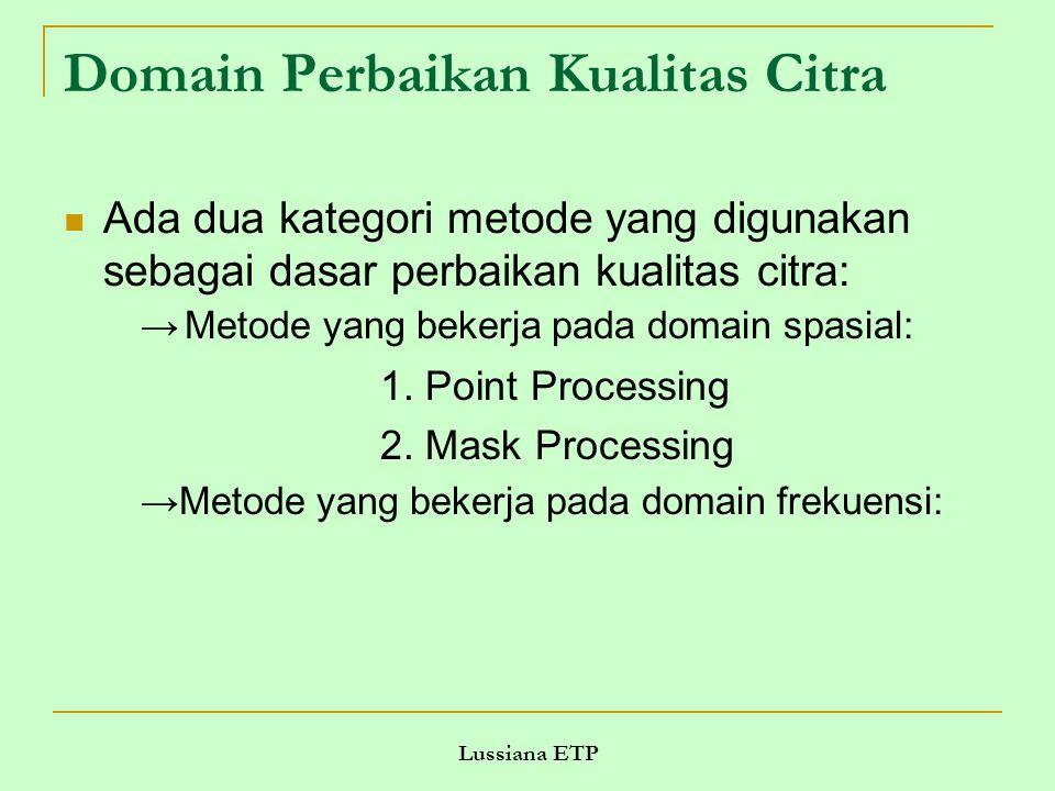 Lussiana ETP Domain Perbaikan Kualitas Citra Ada dua kategori metode yang digunakan sebagai dasar perbaikan kualitas citra: → Metode yang bekerja pada