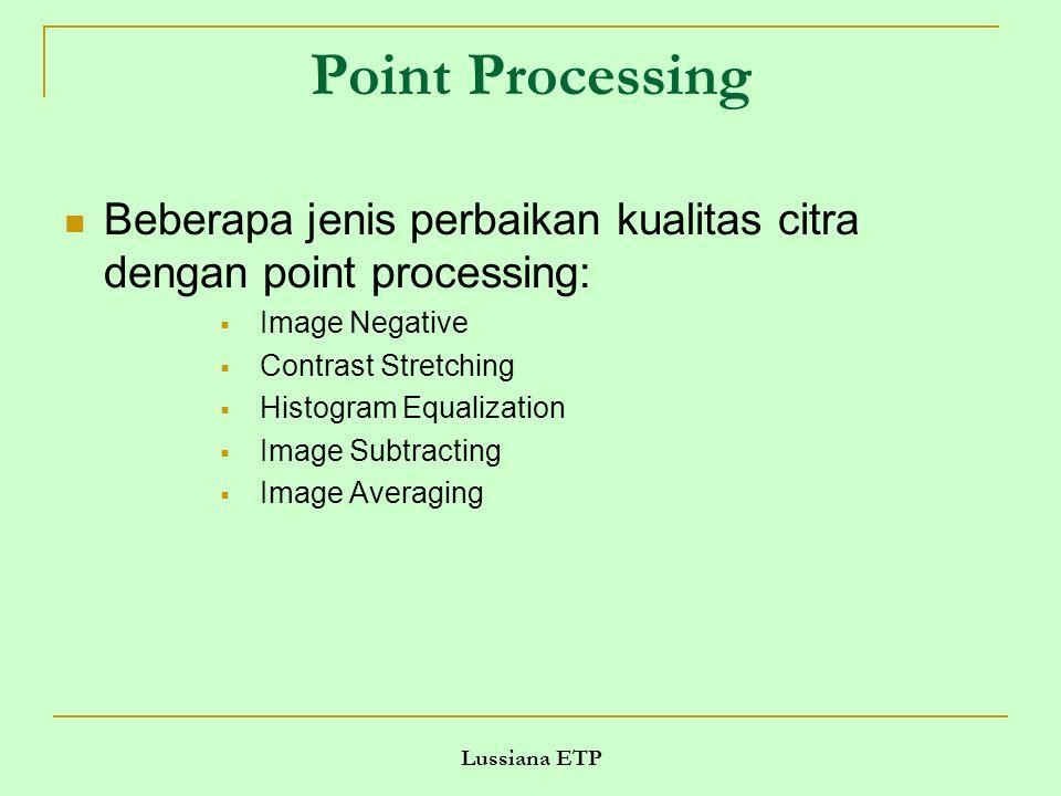 Lussiana ETP Point Processing Beberapa jenis perbaikan kualitas citra dengan point processing:  Image Negative  Contrast Stretching  Histogram Equalization  Image Subtracting  Image Averaging